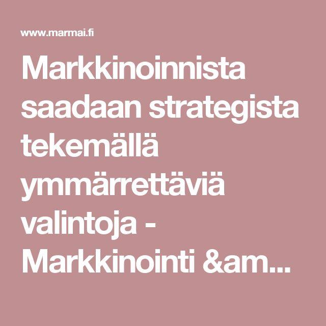 Markkinoinnista saadaan strategista tekemällä ymmärrettäviä valintoja - Markkinointi & Mainonta