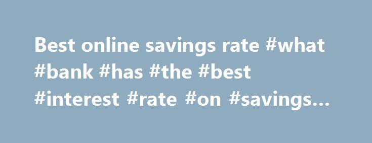 Best online savings rate #what #bank #has #the #best #interest #rate #on #savings #accounts http://savings.nef2.com/best-online-savings-rate-what-bank-has-the-best-interest-rate-on-savings-accounts/  best online savings rate Online savings accounts offer the best savings rates with immediate access to your savings. The trade off is that the instant account access is limited to electronic channels (no branch access). Online savings accounts are usually linked to an everyday transaction…