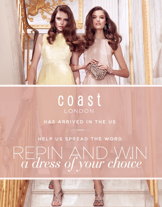 Coast London has arrived in the US! To celebrate and help us spread the word, we're giving you the chance to win a gorgeous Coast London dress of your choice. Step 1. To enter, repin this image, Step 2. Click on the pin and enter via our competition page, Step 3. All done! We'll let you know if you're our lucky winner! Open to US residents only. Terms and Conditions apply. See competition page for more details by clicking on the pin above.  Competition ends midnight 06.05.12!