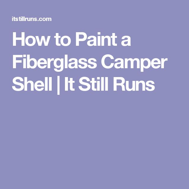How to Paint a Fiberglass Camper Shell | It Still Runs