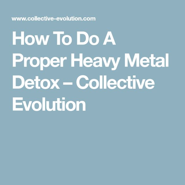 How To Do A Proper Heavy Metal Detox – Collective Evolution