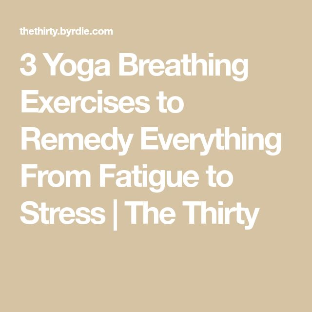 3 Yoga Breathing Exercises to Remedy Everything From Fatigue to Stress | The Thirty