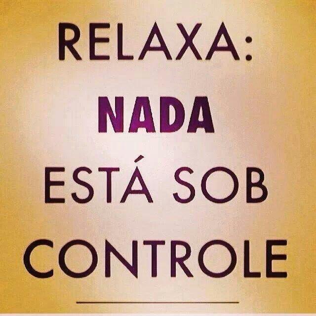 poder de controlar tudo? ninguém tem, então (...) relaxa!