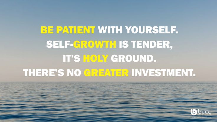 BE PATIENT WITH YOURSELF. SELF-GROWTH IS TENDER, IT'S HOLY GROUND. THERE'S NO GREATER INVESTMENT.
