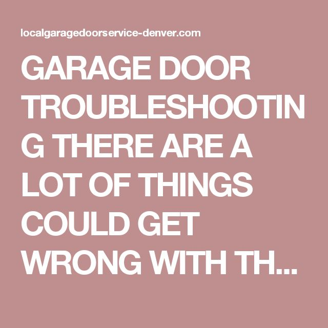 GARAGE DOOR TROUBLESHOOTING  THERE ARE A LOT OF THINGS COULD GET WRONG WITH THE GARAGE DOOR OPENER, IF YOU HAVE PROBLEM WITH IT WE WILL TRY TO HELP YOU OUT WITH IT.