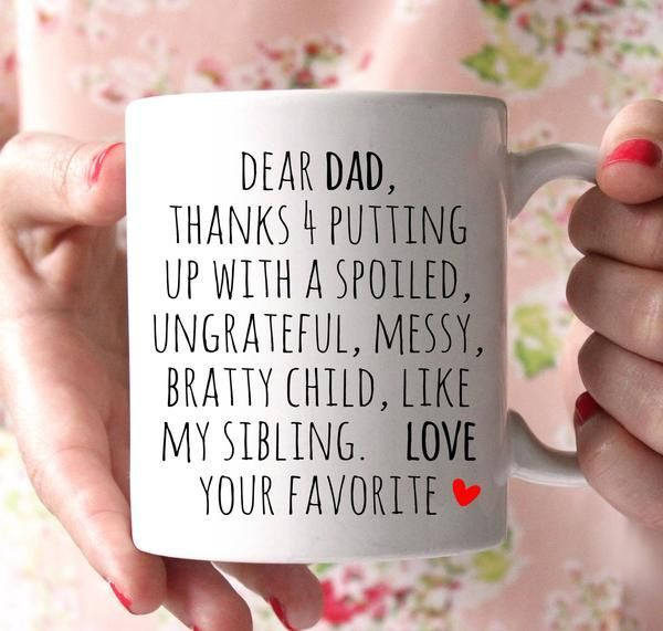 Dear Dad , thanks for putting up with a spoiled, ungrateful, messy, bratty child, like my sibling. Love. Your Favorite