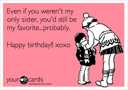 Even if you weren't my only sister, you'd still be my favorite...probably. Happy birthday!! xoxo.
