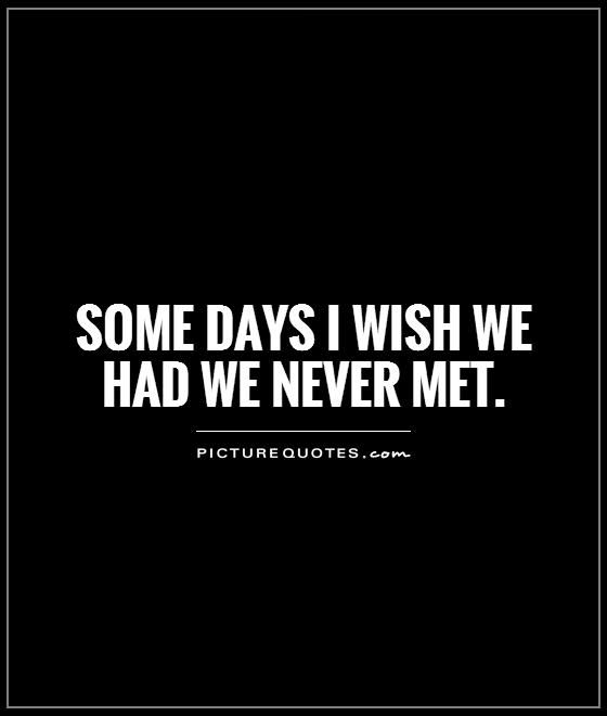 Some days I wish we had we never met Picture Quote #1