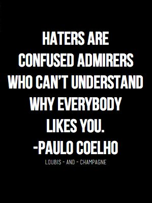 Haters are confused admirers who can't understand why everybody likes you. - Paul Coelho:
