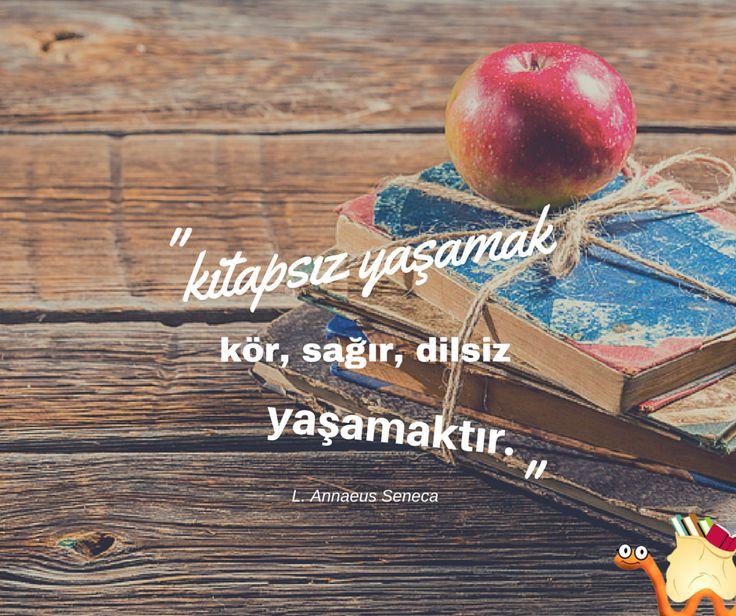 Kitapsız yaşamak; kör, sağır, dilsiz yaşamaktır. L. Annaeus Seneca