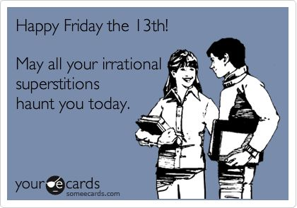 Happy Friday the 13th! May all your irrational superstitions haunt you today.