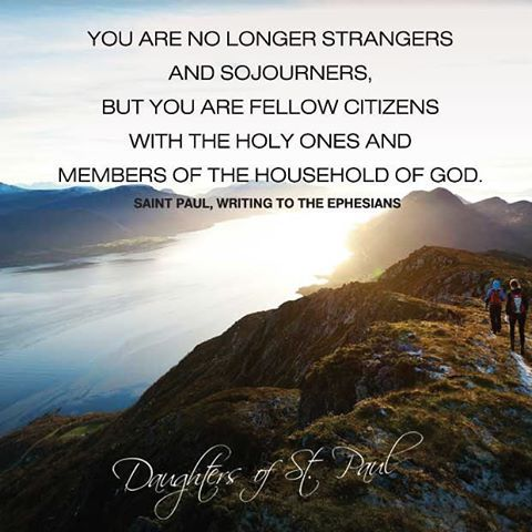 You are no longer strangers and sojourners, but you are fellow citizens with the holy ones and members of the household of God. St. Paul to the Ephesians