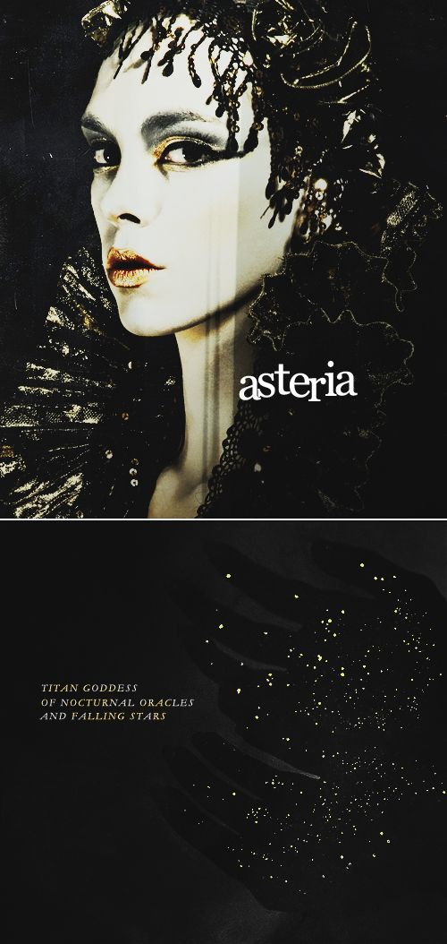 "In greek mythology, Asteria ( Ἀστερία, ""of the stars, starry one"") was the Titan goddess of the oracles and prophecies of night, (including prophetic dreams, and necromancy), and falling stars. She was daughter of the Titans Coeus and Phoebe and mother of Hecate, goddess of magic. After the fall of the Titans, Asteria was pursued by the god Zeus. She fled his advances, transforming herself into a quail and leaping into the sea where she became the island of Delos."