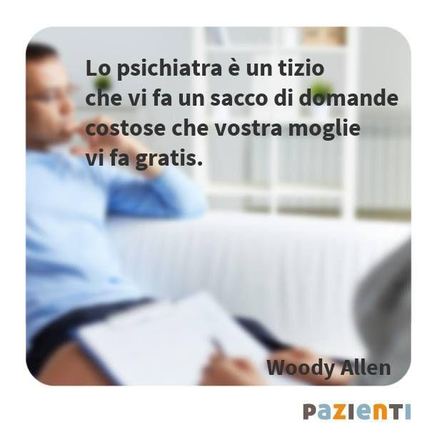 """""""Lo psichiatra è un tizio che vi fa un sacco di domande costose che vostra moglie vi fa gratis."""" (Woody Allen)"""