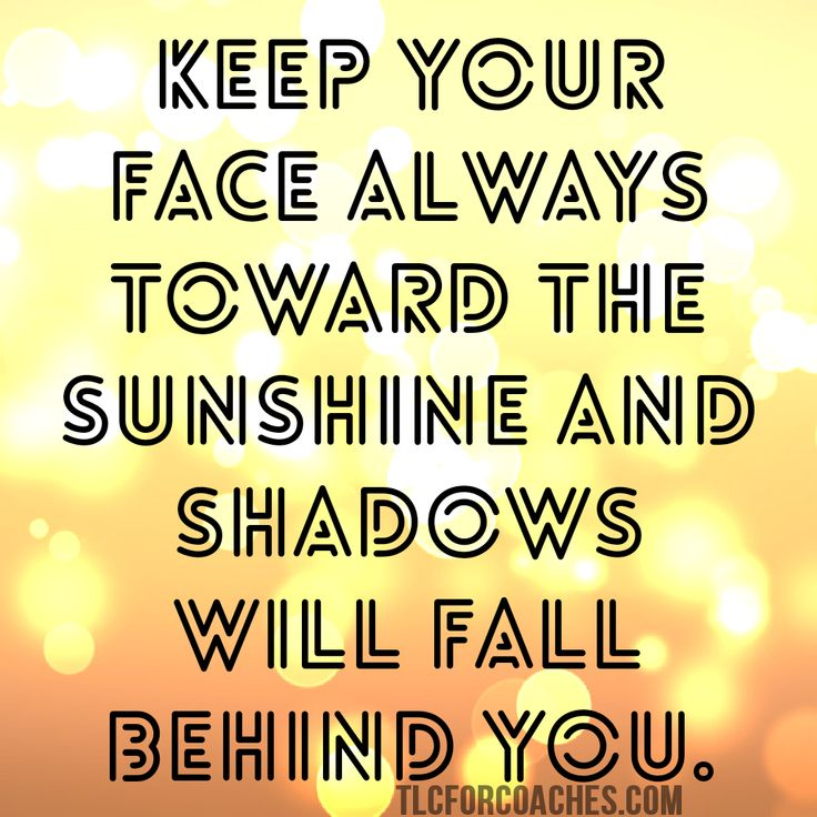Keep your face lways toward the sunshine and the shadows will fall behind you.