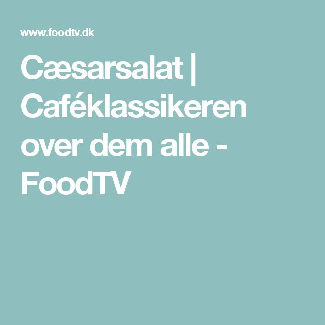 Cæsarsalat | Caféklassikeren over dem alle - FoodTV