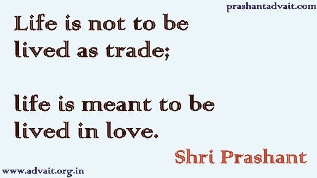 Life is not to be lived as trade; life is meant to be lived in love.  ~ Shri Prashant  #ShriPrashant #Advait #life #love #mind #spirituality  Read at:- prashantadvait.com Watch at:-www.youtube.com/c/ShriPrashant Website:-www.advait.org.in Facebook:-www.facebook.com/prashant.advaitLinkedIn:- www.linkedin.com/in/prashantadvait Twitter:-https://twitter.com/Prashant_Advait