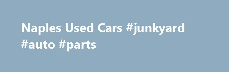 Naples Used Cars #junkyard #auto #parts http://poland.remmont.com/naples-used-cars-junkyard-auto-parts/  #used vehicles # Used Car Dealer in Naples Serving Bonita Springs, Estero and Fort Myers Our love of exceptional used cars is what drives us to deliver exceptional customer service at our showroom and service center in Naples. If you want to learn everything you can about your next car, ask Naples Used Cars to get behind the wheel for a test drive. This way, you can make a truly informed…