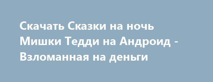 Скачать Сказки на ночь Мишки Тедди на Андроид - Взломанная на деньги http://modz-androider.ru/1022-skachat-skazki-na-noch-mishki-teddi-na-android-vzlomannaya-na-dengi.html