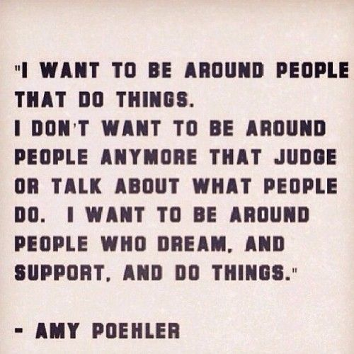 I want to be around people who dream, and support, and do things. quotes. wisdom. advice. life lessons.