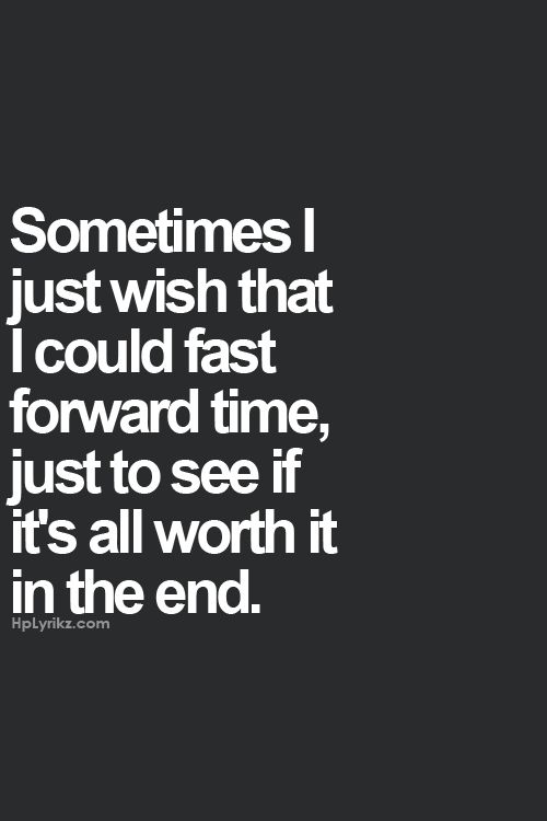 """Sometimes I just wish that I could fast forward time, just to see if it's all…"