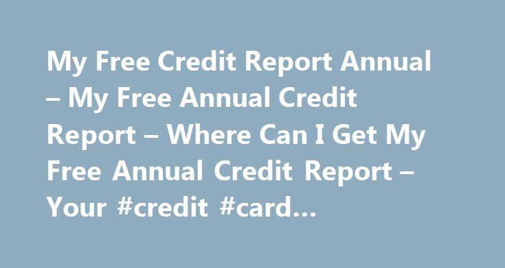 My Free Credit Report Annual – My Free Annual Credit Report – Where Can I Get My Free Annual Credit Report – Your #credit #card #application #form http://credit.remmont.com/my-free-credit-report-annual-my-free-annual-credit-report-where-can-i-get-my-free-annual-credit-report-your-credit-card-application-form/  #how to get free annual credit report # My Free Credit Report Annual Some consumers wonder, how do I get Read More...The post My Free Credit Report Annual – My Free Annual Credit…