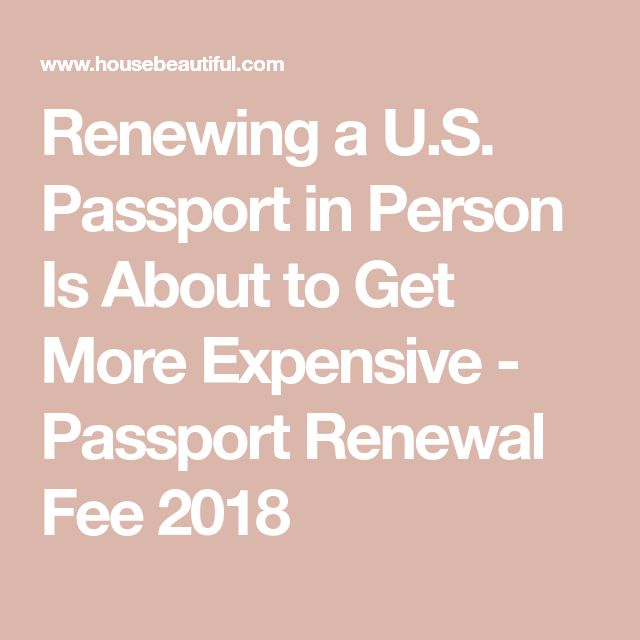 Renewing a U.S. Passport in Person Is About to Get More Expensive - Passport Renewal Fee 2018