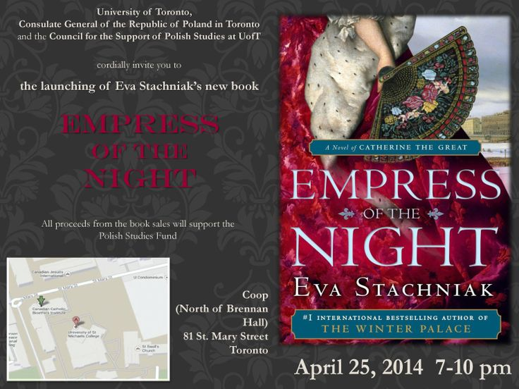 April 25, 2014 (7:00-10:00PM) | Empress of the Night (Eva Stachniak) | Book Launch | Location: Coop (North of Brennan Hall) [81 St. Mary Street, Toronto] | Sponsored by the University of Toronto, the Consulate General of the Republic of Poland in Toronto, and the Council for the Support of Polish Studies at UofT