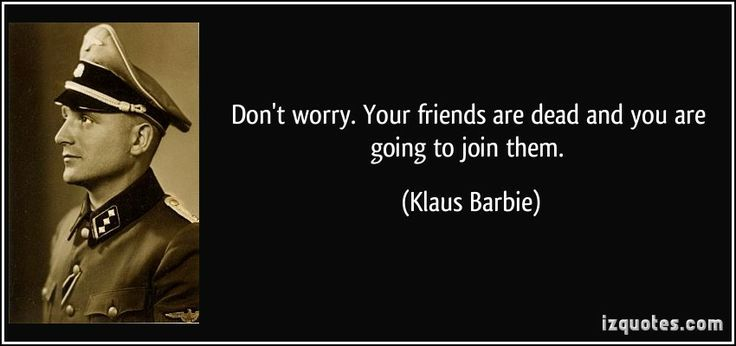 Don't worry. Your friends are dead and you are going to join them. (Klaus Barbie) #quotes #quote #quotations #KlausBarbie