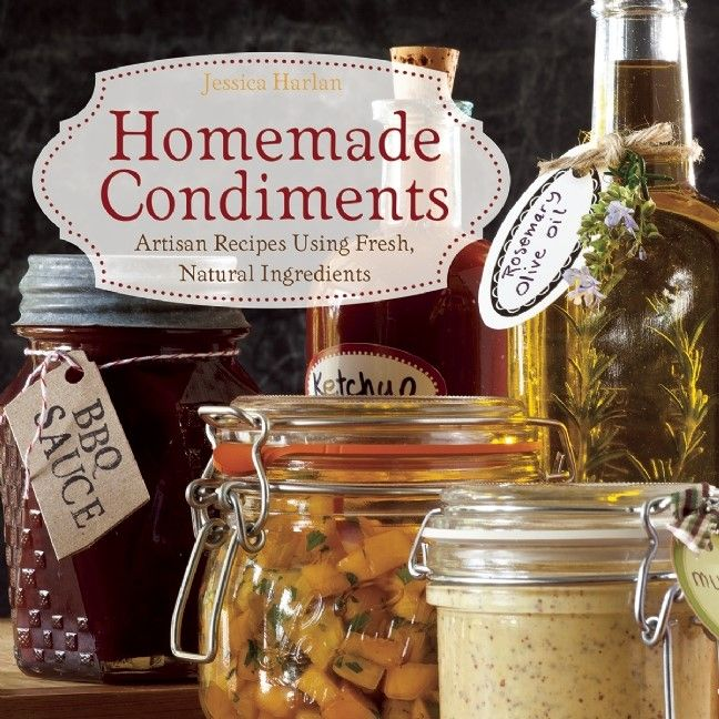 Homemade Condiments Artisan Recipes Using Fresh Natural Ingredients