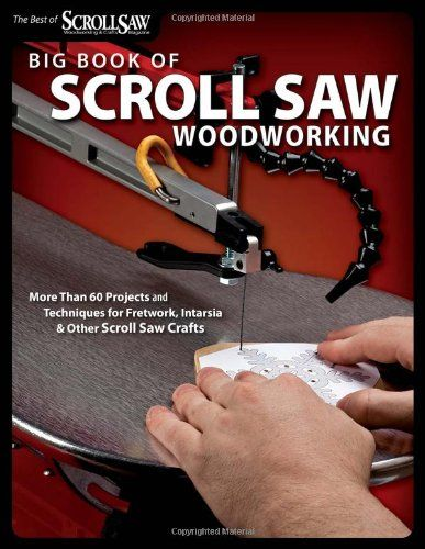Big Book of Scroll Saw Woodworking: More Than 60 Projects and Techniques for Fretwork, Intarsia  Other Scroll Saw Crafts (The Best of Scroll Saw Woodworking  Cra) - Collecting the most popular projects and useful scrolling techniques, this