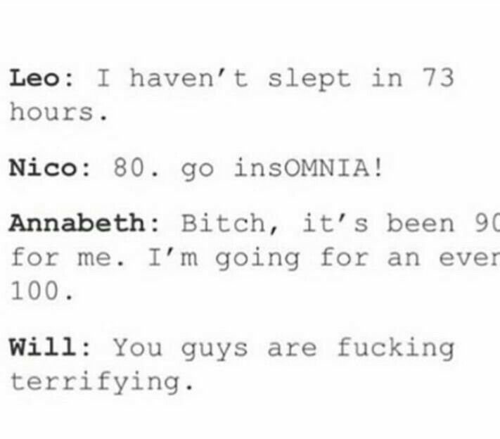 *Percy walks in* Well that's nice. I haven't slept in four months!!! Will: *gasping in horror* how
