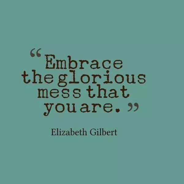 'Embrace the glorious mess that you are' ~Elizabeth Gilbert #quotes #inspiration