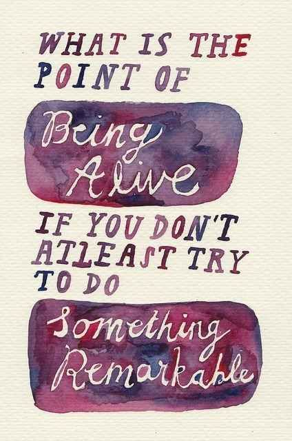 """What is the point of being alive if you don't at least try to do something remarkable?"" —John  Green An Abundance of Katherines"