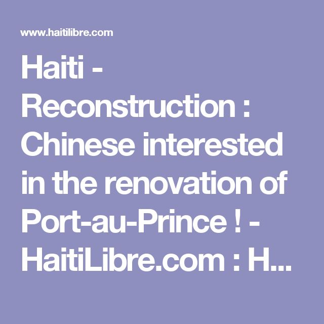 Haiti - Reconstruction : Chinese interested in the renovation of Port-au-Prince ! - HaitiLibre.com : Haiti news 7/7  https://www.bingplaces.com/Dashboard/BusinessDashboard?id=1407374885367379