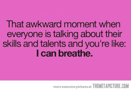 Th awkward moment when everyone is talking about their skills and talents and you are like: I can breathe.