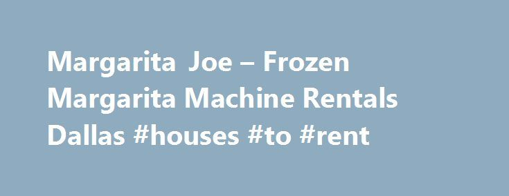 Margarita Joe – Frozen Margarita Machine Rentals Dallas #houses #to #rent http://renta.nef2.com/margarita-joe-frozen-margarita-machine-rentals-dallas-houses-to-rent/  #margarita machine rental # Margarita Joe based in Dallas, has been in the margarita machine rental business since 1984. We are the experts in quality frozen margarita machine rentals. No matter what the occasion; weddings, private events or any good time celebration, Margarita Joe will be the life of your party. Margarita Joe…