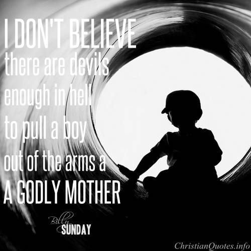 Billy Sunday Quote - Godly Mother  Click for commentary on this quote #Christianquote