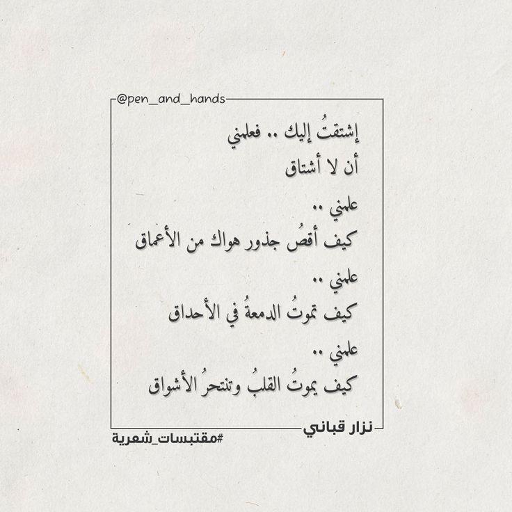إشتقت إليك فعلمني أن لا أشتاق علمني كيف أقص جذور هواك من الأعماق علمني كيف تموت الدمعة في الأحداق علمني كيف يموت الق Arabic Quotes Quotes Math