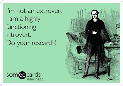 I'm not an extrovert! I am a highly functioning introvert. Do your research!