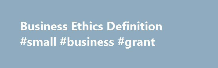 Business Ethics Definition #small #business #grant http://money.nef2.com/business-ethics-definition-small-business-grant/  #business ethics # Business Ethics Loading the player. BREAKING DOWN 'Business Ethics' Business ethics ensure that a certain required level of trust exists between consumers and various forms of market participants with businesses. For example, a portfolio manager must give the same consideration to the portfolios of family members and small individual investors. Such…