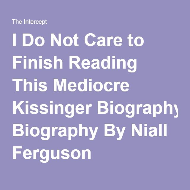 I Do Not Care to Finish Reading This Mediocre Kissinger Biography By Niall Ferguson