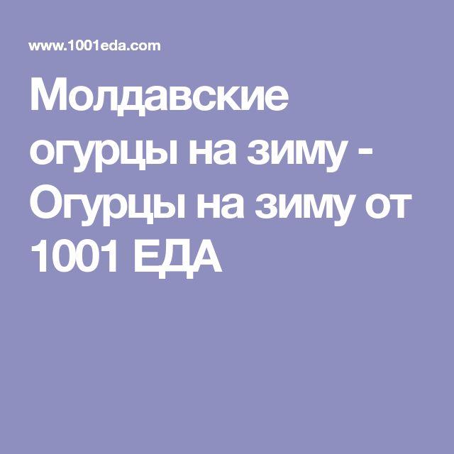 Молдавские огурцы на зиму - Огурцы на зиму от 1001 ЕДА