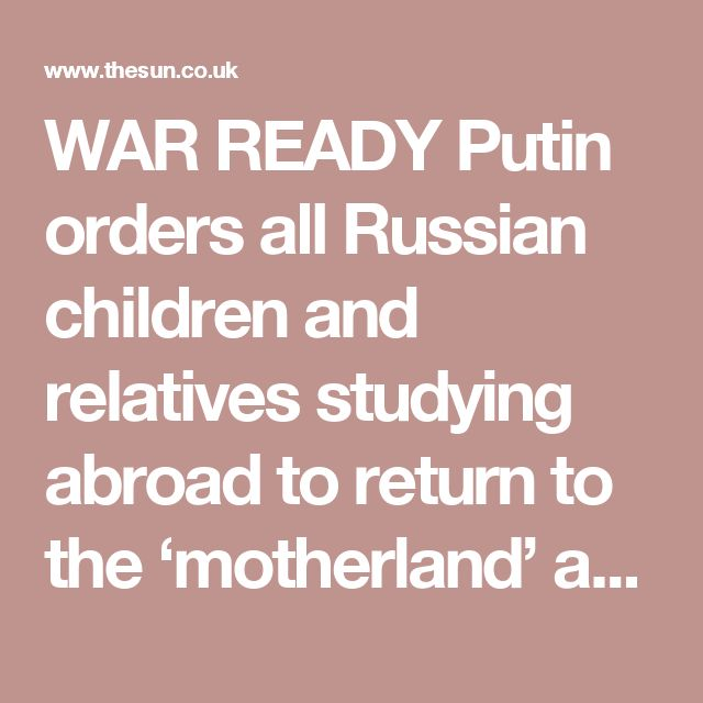 WAR READY Putin orders all Russian children and relatives studying abroad to return to the 'motherland' as he 'prepares for WWIII' Move comes after Moscow held defence drills for 40m citizens in apparent preparation for an all-out nuclear war BY JON LOCKETT  13th October 2016, 11:02 am