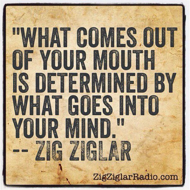 What comes out of your mouth is determined by what goes into your mind ~ Zig Ziglar ... in other words: Garbage In, Garbage Out! Feed your mind only quality!