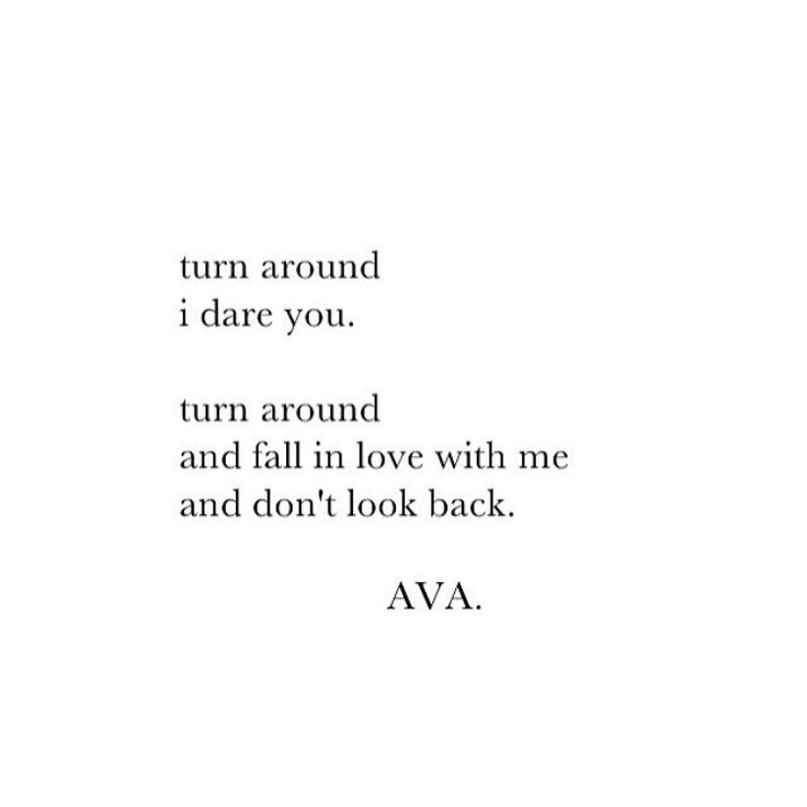 Turn around. I dare you. Turn around and fall in love with me and don't look back.