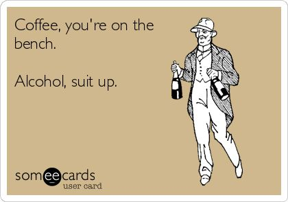 Coffee, you're on the bench. Alcohol, suit up. | Confession Ecard | someecards.com