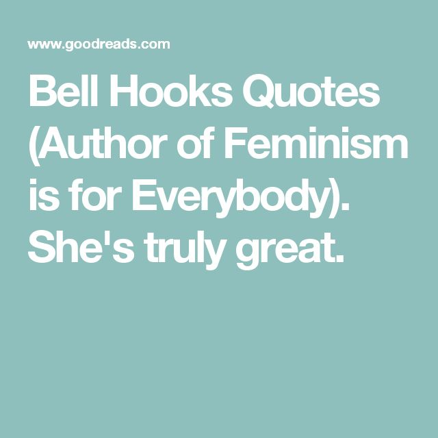 Bell Hooks Quotes  (Author of Feminism is for Everybody).  She's truly great.