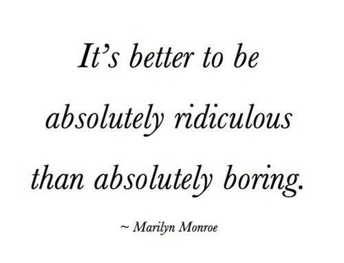 It's better to be absolutely ridiculous than absolutely boring. Love this quote!