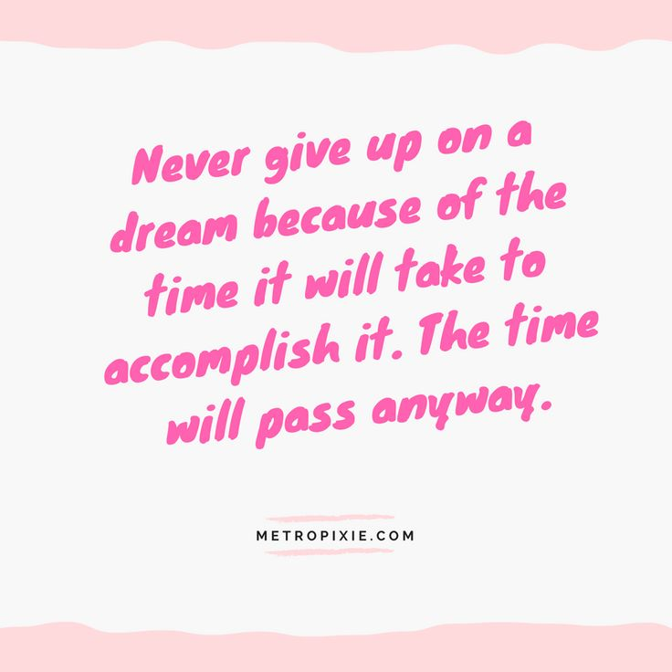 10 Quotes That Will Make You Take Action - Never give up on a dream because of the time it will take to accomplish it. The time will pass anyway.